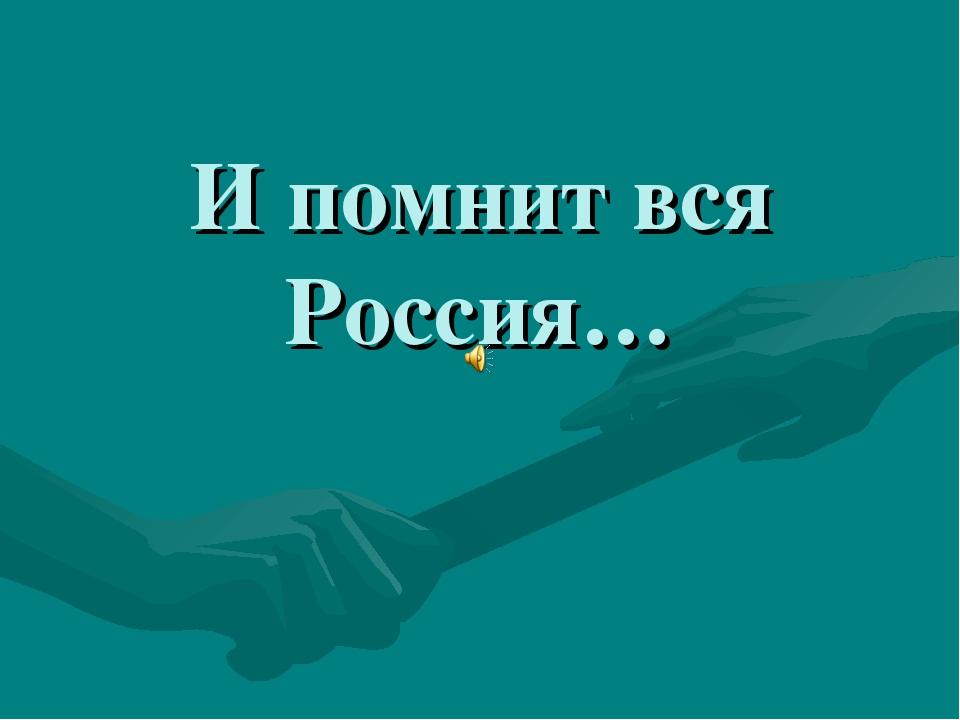 И помнит вся Россия…
