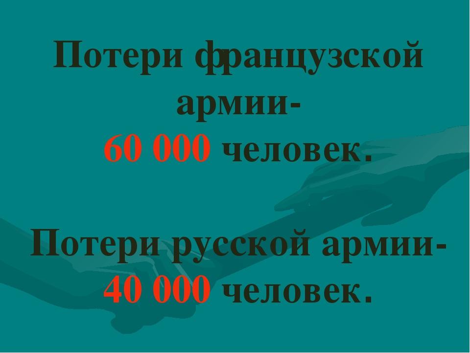 Потери французской армии- 60 000 человек. Потери русской армии- 40 000 человек.