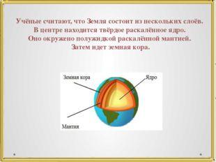 Учёные считают, что Земля состоит из нескольких слоёв. В центре находится твё