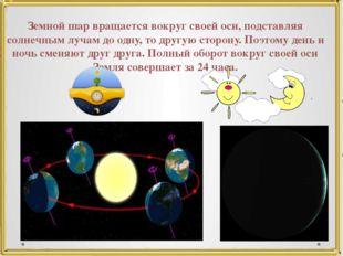 Земной шар вращается вокруг своей оси, подставляя солнечным лучам до одну, то