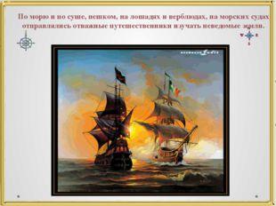 По морю и по суше, пешком, на лошадях и верблюдах, на морских судах отправлял