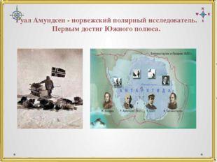 Руал Амундсен - норвежский полярный исследователь. Первым достиг Южного полюса.
