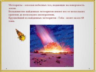 Метеориты - осколки небесных тел, падающие на поверхность земли. Большинство