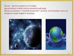 Земля - третья планета от Солнца. представляет собой слегка сплюснутый шар. З