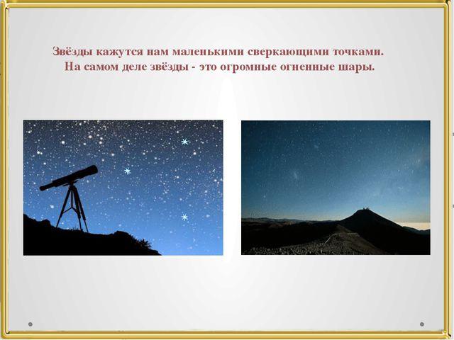 Звёзды кажутся нам маленькими сверкающими точками. На самом деле звёзды - это...