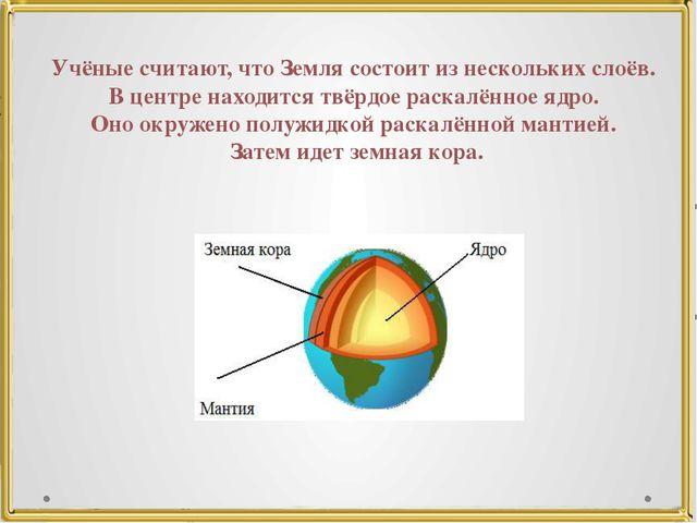 Учёные считают, что Земля состоит из нескольких слоёв. В центре находится твё...