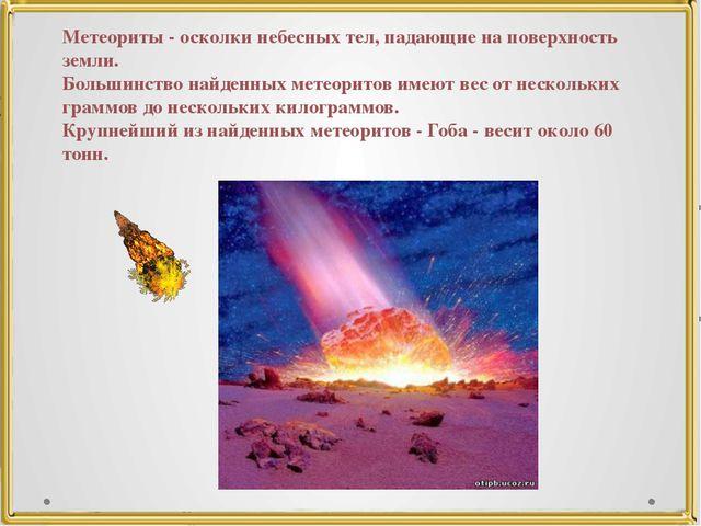 Метеориты - осколки небесных тел, падающие на поверхность земли. Большинство...