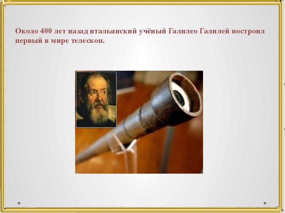 Около 400 лет назад итальянский учёный Галилео Галилей построил первый в мире...