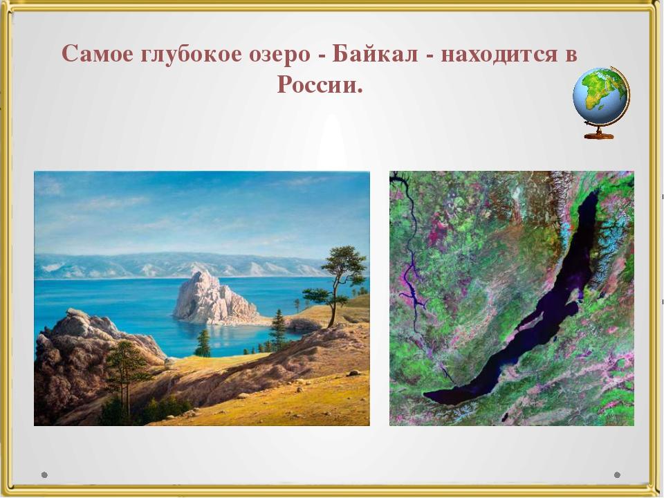 Самое глубокое озеро - Байкал - находится в России.