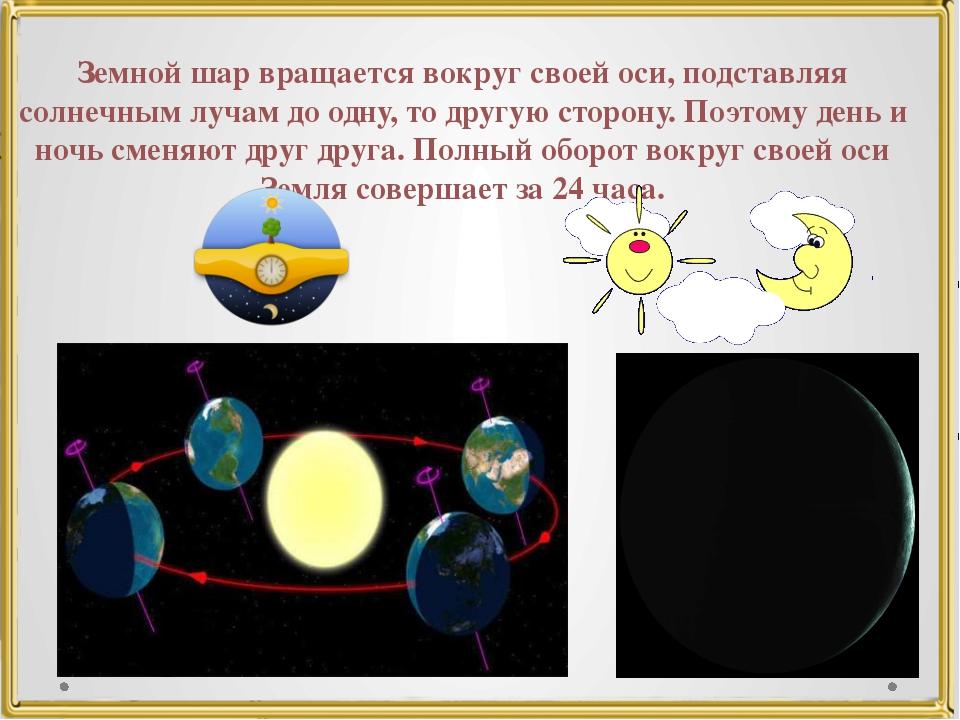 Земной шар вращается вокруг своей оси, подставляя солнечным лучам до одну, то...