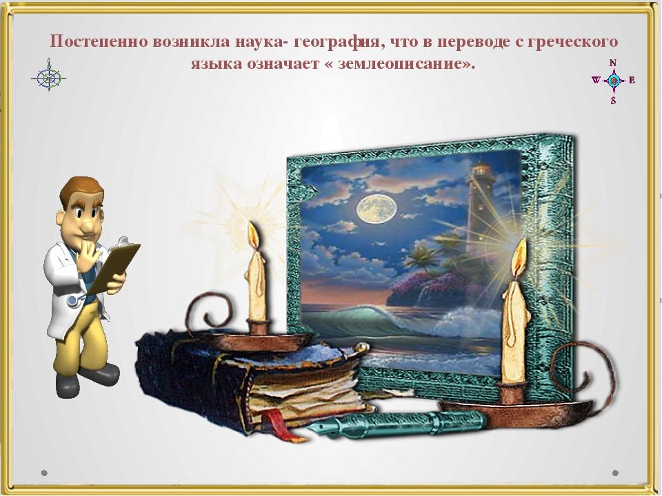 Постепенно возникла наука- география, что в переводе с греческого языка означ...