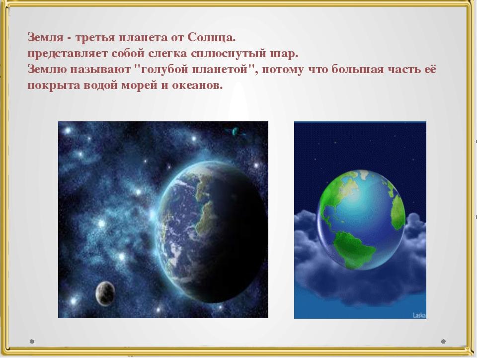 Земля - третья планета от Солнца. представляет собой слегка сплюснутый шар. З...