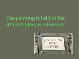 The painting is held in the Uffizi Gallery in Florence.
