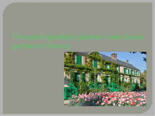 The paintings depict painter's own flower garden at Giverny.