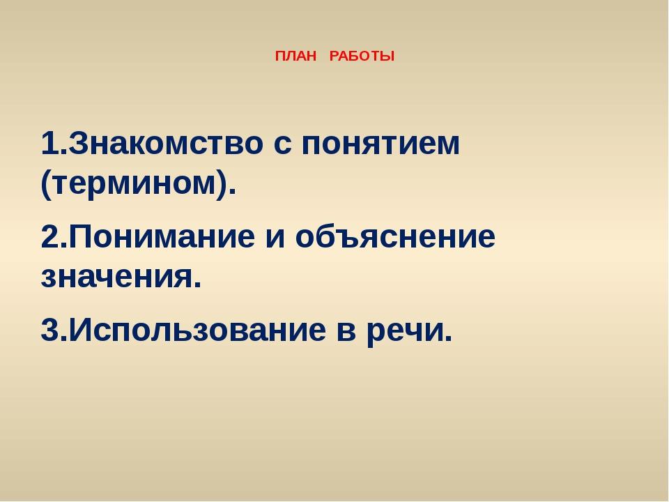 ПЛАН РАБОТЫ 1.Знакомство с понятием (термином). 2.Понимание и объяснение зна...