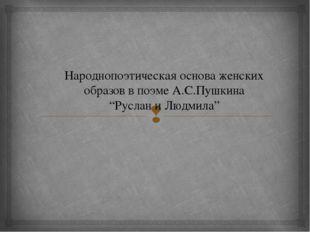 """Народнопоэтическая основа женских образов в поэме А.С.Пушкина """"Руслан и Людми"""