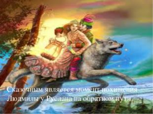 Сказочным является момент похищения Людмилы у Руслана на обратном пути. 