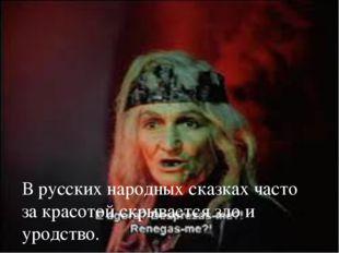 В русских народных сказках часто за красотой скрывается зло и уродство. 