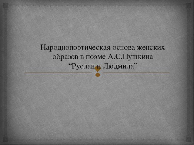 """Народнопоэтическая основа женских образов в поэме А.С.Пушкина """"Руслан и Людми..."""