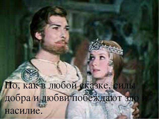 Но, как в любой сказке, силы добра и любви побеждают зло и насилие. 