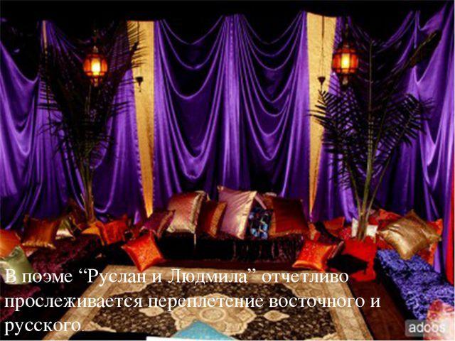 """В поэме """"Руслан и Людмила"""" отчетливо прослеживается переплетение восточного..."""
