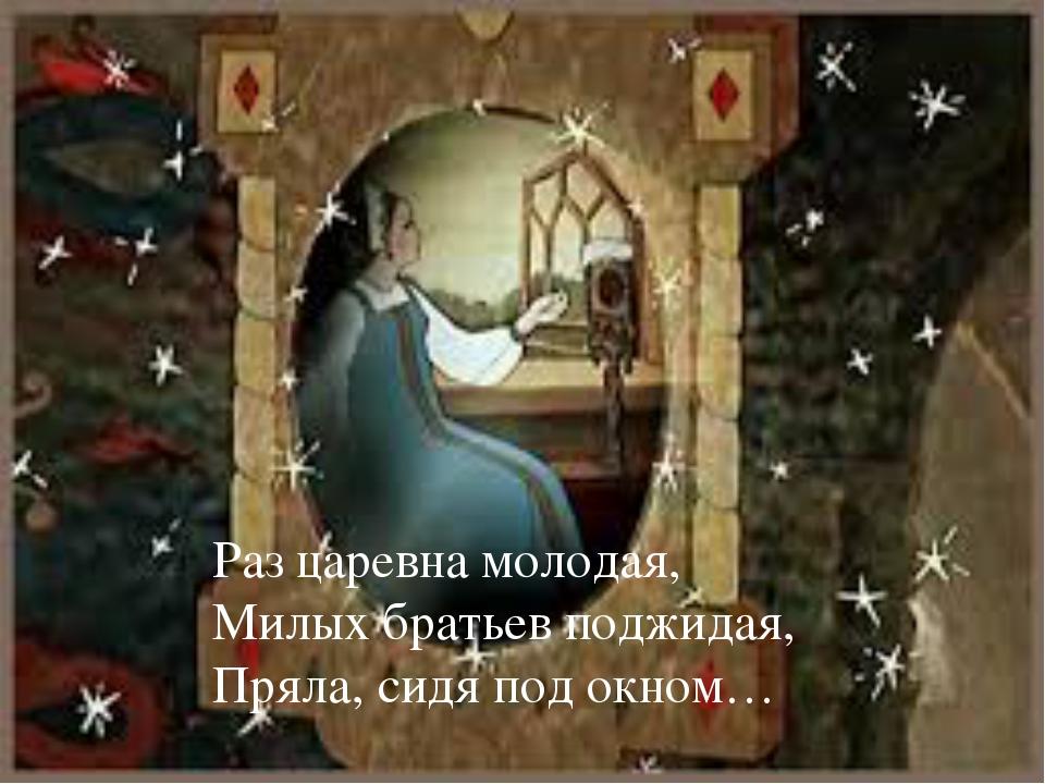 Раз царевна молодая, Милых братьев поджидая, Пряла, сидя под окном… 