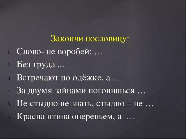 Закончи пословицу: Слово- не воробей: … Без труда ... Встречают по одёжке, а...