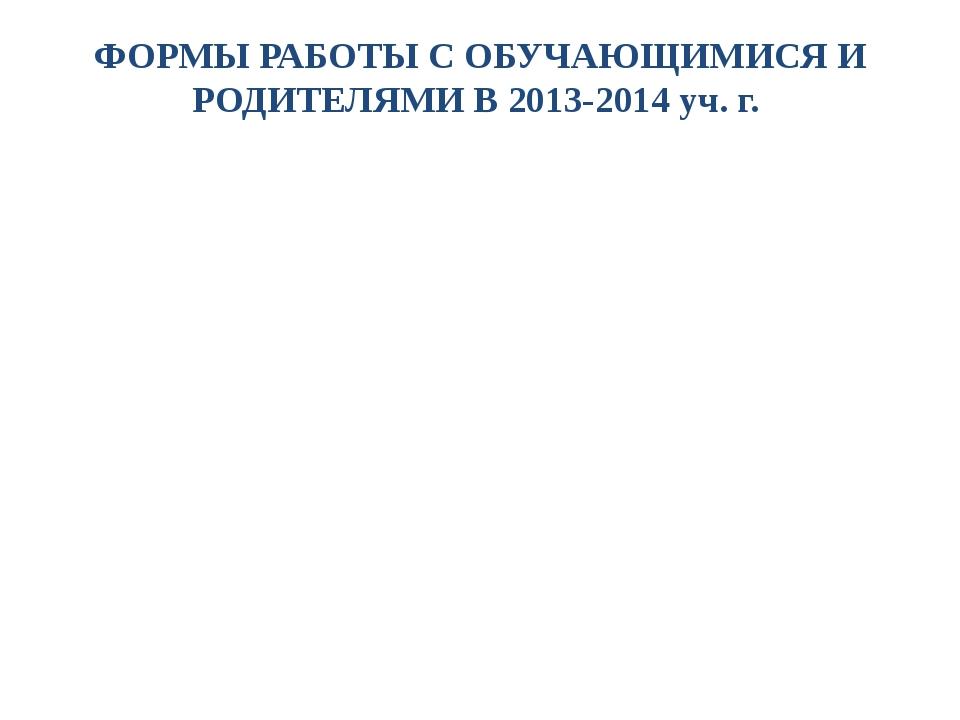 ФОРМЫ РАБОТЫ С ОБУЧАЮЩИМИСЯ И РОДИТЕЛЯМИ В 2013-2014 уч. г.