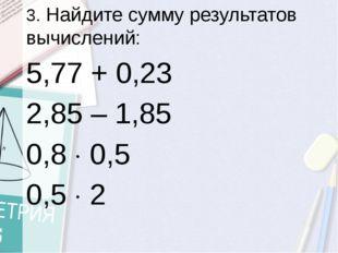3. Найдите сумму результатов вычислений: 5,77 + 0,23 2,85 – 1,85