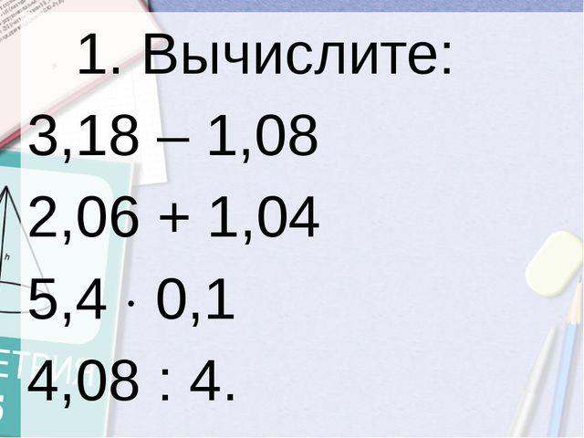 1. Вычислите: 3,18 – 1,08 2,06 + 1,04 5,40,1...