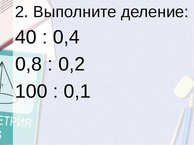 2. Выполните деление: 40 : 0,4 0,8 : 0,2 100 : 0,1
