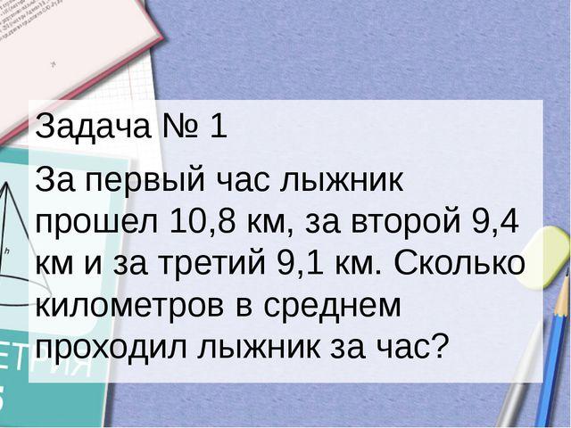 Задача № 1 За первый час лыжник прошел 10,8 км, за второй 9,4 км и за третий...