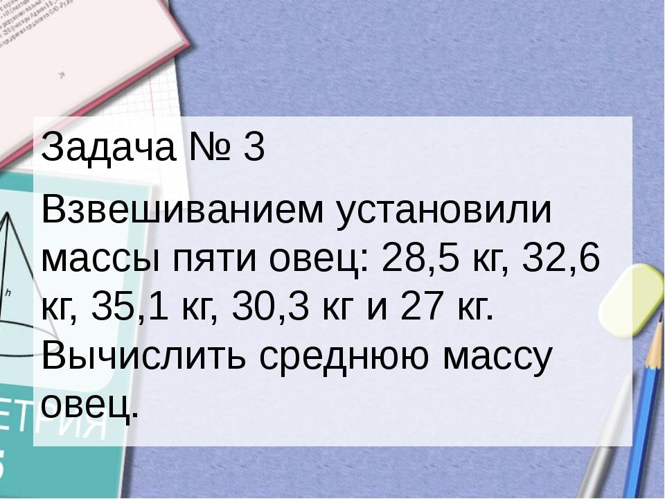 Задача № 3 Взвешиванием установили массы пяти овец: 28,5 кг, 32,6 кг, 35,1 кг...