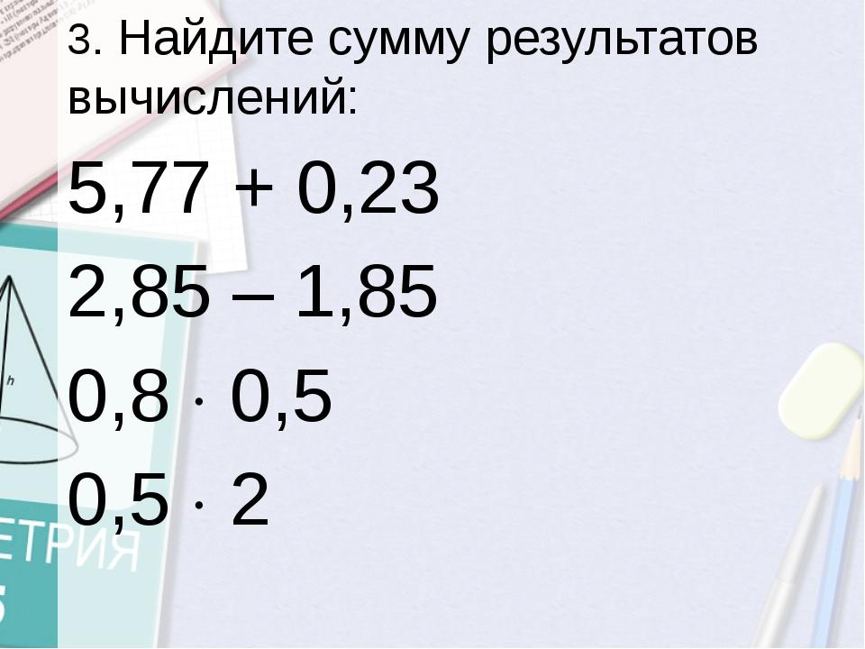 3. Найдите сумму результатов вычислений: 5,77 + 0,23 2,85 – 1,85...