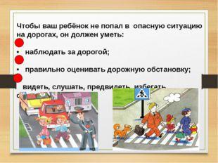 Чтобы ваш ребёнок не попал в опасную ситуацию на дорогах, он должен уметь: •