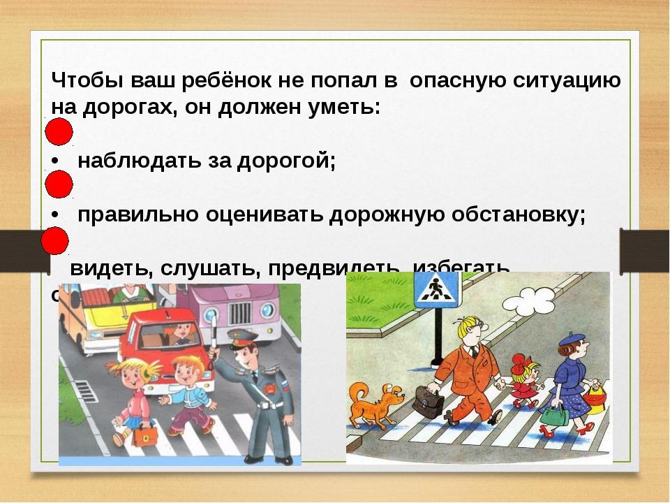 Чтобы ваш ребёнок не попал в опасную ситуацию на дорогах, он должен уметь: •...