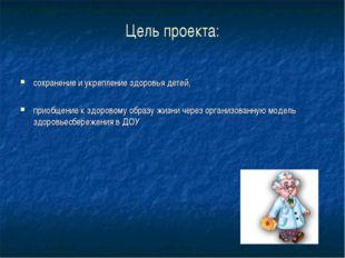 Цель проекта: сохранение и укрепление здоровья детей, приобщение к здоровому