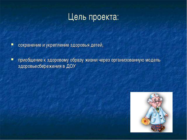 Цель проекта: сохранение и укрепление здоровья детей, приобщение к здоровому...