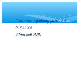 Выполнил работу ученик 8 А класса Абрамов А.В.