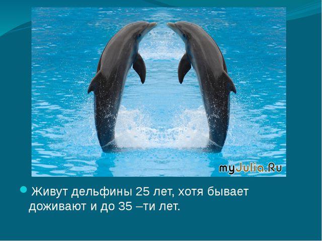 Живут дельфины 25 лет, хотя бывает доживают и до 35 –ти лет.