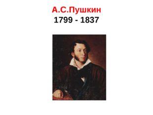 А.С.Пушкин 1799 - 1837