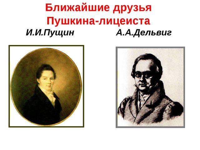 Ближайшие друзья Пушкина-лицеиста И.И.Пущин А.А.Дельвиг