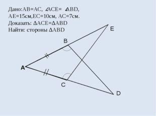 Дано:АВ=АС, АСЕ= ABD, AE=15см,ЕС=10см, АС=7см. Доказать: ∆ACE=∆ABD Найти: сто