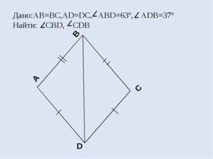 A B C D Дано:АВ=ВС,AD=DC, ABD=63º, ADB=37º Найти: CBD, CDB