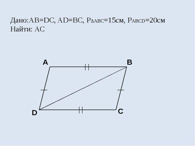 Дано:АВ=DС, AD=BC, P∆ABC=15см, PABCD=20см Найти: АС A B C D