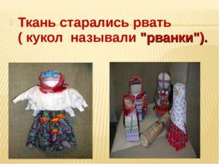 """Ткань старались рвать ( кукол называли """"рванки"""")."""