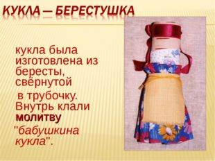 кукла была изготовлена из бересты, свёрнутой в трубочку. Внутрь клали молитв