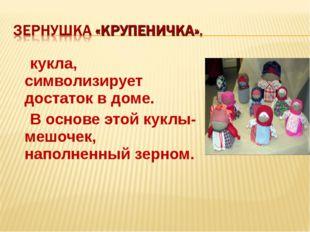 кукла, символизирует достаток в доме. В основе этой куклы- мешочек, наполнен
