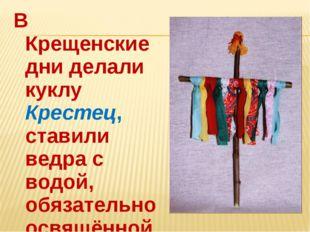 В Крещенские дни делали куклу Крестец, ставили ведра с водой, обязательно осв