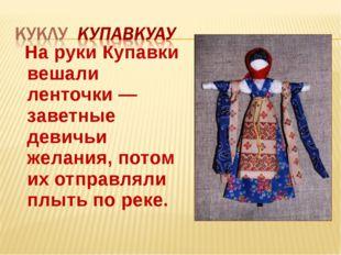 На руки Купавки вешали ленточки — заветные девичьи желания, потом их отправл